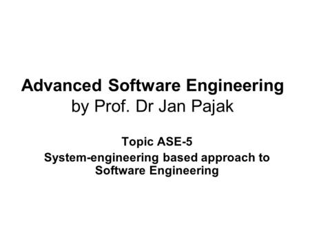 Advanced Software Engineering by Prof. Dr Jan Pajak Topic ASE-5 System-engineering based approach to Software Engineering.