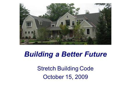 Building a Better Future Stretch Building Code October 15, 2009.