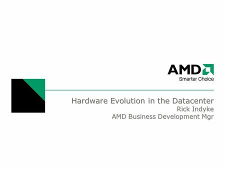 Hardware Evolution in the Datacenter Rick Indyke AMD Business Development Mgr.