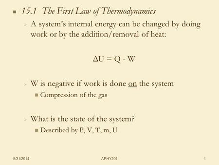 APHY201 5/31/2014 1 15.1 The First Law of Thermodynamics A systems internal energy can be changed by doing work or by the addition/removal of heat: ΔU.