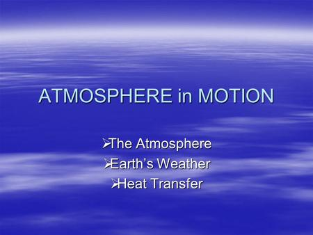 ATMOSPHERE in MOTION The Atmosphere The Atmosphere Earths Weather Earths Weather Heat Transfer Heat Transfer.