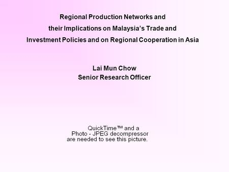 Regional Production Networks and their Implications on Malaysias Trade and Investment Policies and on Regional Cooperation in Asia Lai Mun Chow Senior.