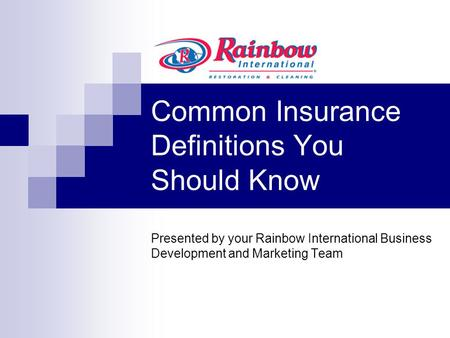 Common Insurance Definitions You Should Know Presented by your Rainbow International Business Development and Marketing Team.