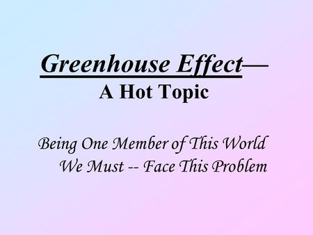 Greenhouse Effect A Hot Topic Being One Member of This World We Must -- Face This Problem.