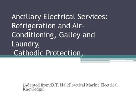 Ancillary Electrical Services: Refrigeration and Air- Conditioning, Galley and Laundry, Cathodic Protection, Battery Supplies (Adapted from:D.T. Hall:Practical.