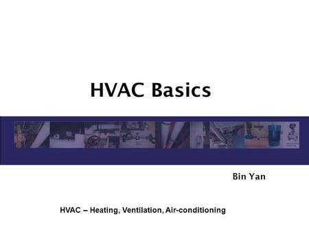 HVAC Basics Bin Yan HVAC – Heating, Ventilation, Air-conditioning.
