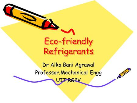 Eco-friendly Refrigerants Dr Alka Bani Agrawal Professor,Mechanical Engg UIT,RGPV.