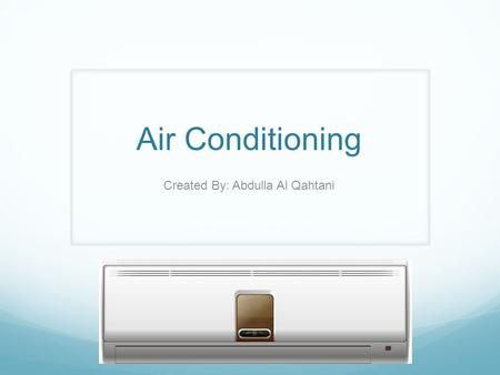 Air Conditioning Created By: Abdulla Al Qahtani. What is Air conditioning? It is a mechanical way of regulating the temperature, humidity, cleanliness.