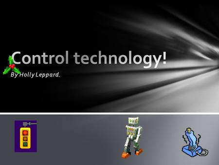 By Holly Leppard.. Control technology is, as the name suggests, the controlling of technology! This technology must be controlled by some sort of software.