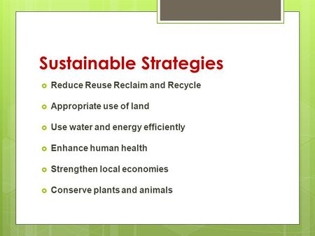 Reduce Reuse Reclaim and Recycle Appropriate use of land Use water and energy efficiently Enhance human health Strengthen local economies Conserve plants.