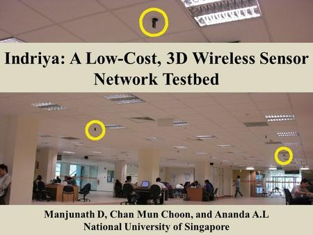 Indriya: A Low-Cost, 3D Wireless Sensor Network Testbed Manjunath D, Chan Mun Choon, and Ananda A.L National University of Singapore.