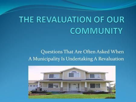 Questions That Are Often Asked When A Municipality Is Undertaking A Revaluation.