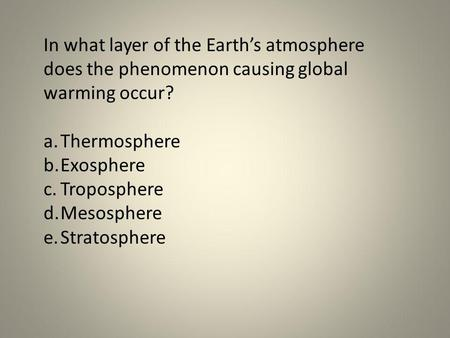 In what layer of the Earths atmosphere does the phenomenon causing global warming occur? a.Thermosphere b.Exosphere c.Troposphere d.Mesosphere e.Stratosphere.