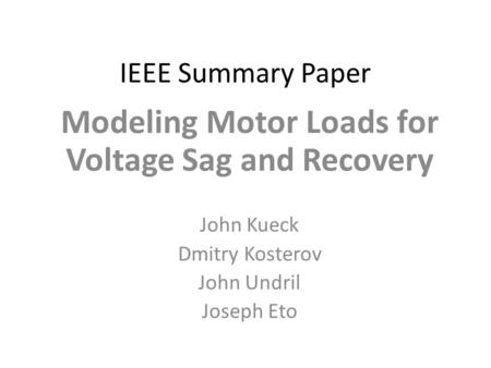 IEEE Summary Paper Modeling Motor Loads for Voltage Sag and Recovery John Kueck Dmitry Kosterov John Undril Joseph Eto.