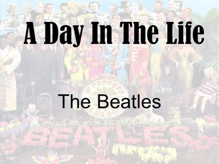 A Day In The Life The Beatles. Background Recorded in 1967 as part of the concept album Sergeant Peppers Lonely Hearts Club Band exploring the theme of.