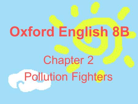 Oxford English 8B Chapter 2 Pollution Fighters. Aims: Make the students understand the text Make the students know the importance of trees.