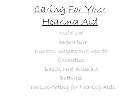 Caring For Your Hearing Aid Moisture Temperature Knocks, Shocks and Sports Cosmetics Babies and Animals Batteries Troubleshooting for Hearing Aids.