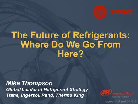 Ingersoll Rand 2012 © Mike Thompson Global Leader of Refrigerant Strategy Trane, Ingersoll Rand, Thermo King The Future of Refrigerants: Where Do We Go.