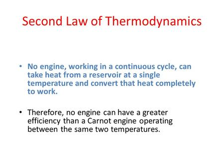 Second Law of Thermodynamics No engine, working in a continuous cycle, can take heat from a reservoir at a single temperature and convert that heat completely.