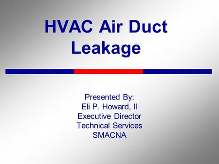 HVAC Air Duct Leakage Presented By: Eli P. Howard, II Executive Director Technical Services SMACNA.