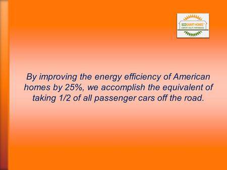 By improving the energy efficiency of American homes by 25%, we accomplish the equivalent of taking 1/2 of all passenger cars off the road.