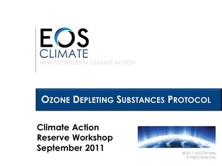 NEW FRONTIERS IN CLIMATE ACTION © 2011 EOS Climate. All rights reserved. O ZONE D EPLETING S UBSTANCES P ROTOCOL Climate Action Reserve Workshop September.