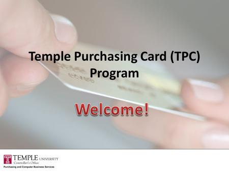 Temple Purchasing Card (TPC) Program. Training Agenda Overview of TPC Program Activating your TPC Using your TPC Reviewing activity on your TPC Questions.