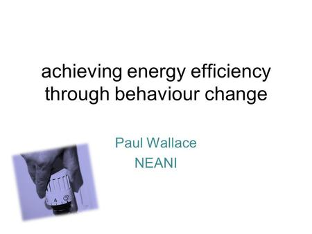 Achieving energy efficiency through behaviour change Paul Wallace NEANI.