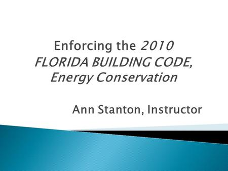 Enforcing the 2010 FLORIDA BUILDING CODE, Energy Conservation Ann Stanton, Instructor.