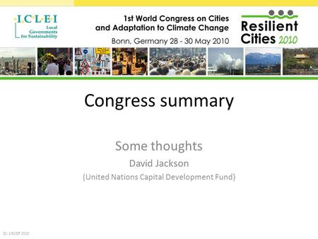 Congress summary Some thoughts David Jackson (United Nations Capital Development Fund) DJ: UNCDF 2010.