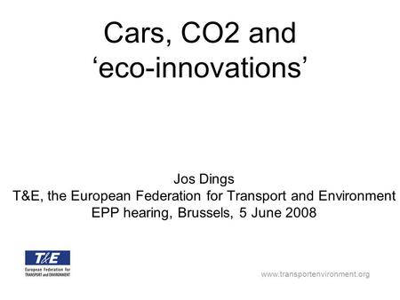 Www.transportenvironment.org Cars, CO2 and eco-innovations Jos Dings T&E, the European Federation for Transport and Environment EPP hearing, Brussels,