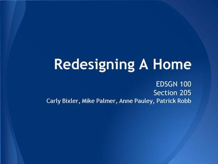 Redesigning A Home EDSGN 100 Section 205 Carly Bixler, Mike Palmer, Anne Pauley, Patrick Robb.