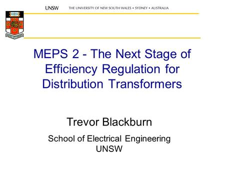 MEPS 2 - The Next Stage of Efficiency Regulation for Distribution Transformers Trevor Blackburn School of Electrical Engineering UNSW.