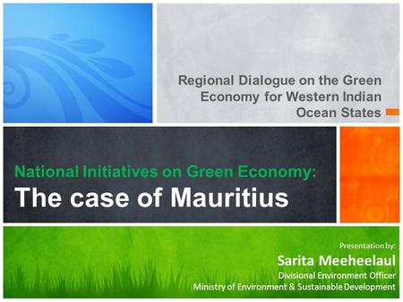Presentation by: Sarita Meeheelaul Divisional Environment Officer Ministry of Environment & Sustainable Development National Initiatives on Green Economy: