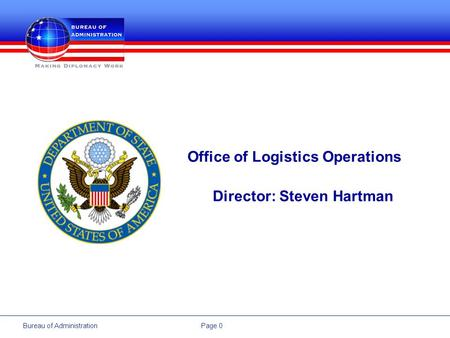 Page 0Bureau of Administration Office of Logistics Operations Director: Steven Hartman.