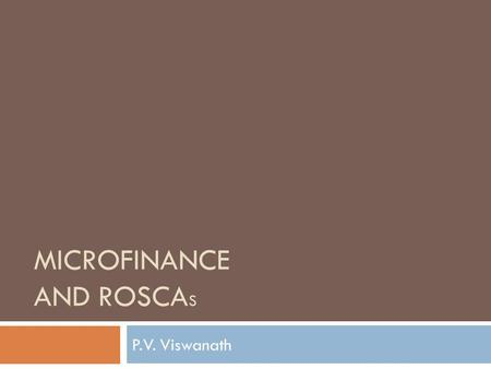 MICROFINANCE AND ROSCA S P.V. Viswanath. ROSCAs Rotating Savings and Credit Associations (ROSCAs) are in the middle of a spectrum Informal loans from.