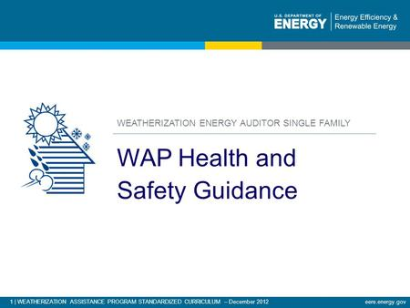 1 | WEATHERIZATION ASSISTANCE PROGRAM STANDARDIZED CURRICULUM – December 2012 eere.energy.gov WEATHERIZATION ENERGY AUDITOR SINGLE FAMILY WAP Health and.