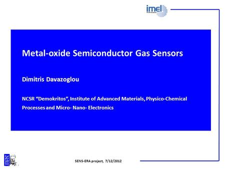 SENS-ERA project, 7/12/2012 Metal-oxide Semiconductor Gas Sensors Dimitris Davazoglou NCSR Demokritos, Institute of Advanced Materials, Physico-Chemical.