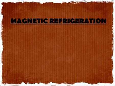 MAGNETIC REFRIGERATION. O BJECTIVE To develop more efficient and cost- effective small-scale H 2 liquefiers as an alternative to vapour-compression cycles.