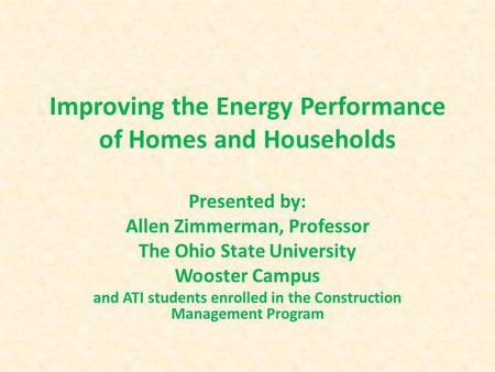 Improving the Energy Performance of Homes and Households Presented by: Allen Zimmerman, Professor The Ohio State University Wooster Campus and ATI students.