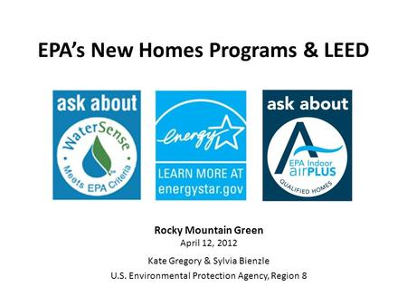 EPAs New Homes Programs & LEED Rocky Mountain Green April 12, 2012 Kate Gregory & Sylvia Bienzle U.S. Environmental Protection Agency, Region 8.