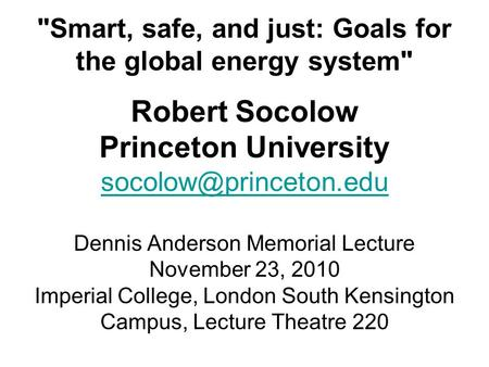 Smart, safe, and just: Goals for the global energy system Robert Socolow Princeton University Dennis Anderson Memorial Lecture.