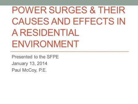 POWER SURGES & THEIR CAUSES AND EFFECTS IN A RESIDENTIAL ENVIRONMENT Presented to the SFPE January 13, 2014 Paul McCoy, P.E.