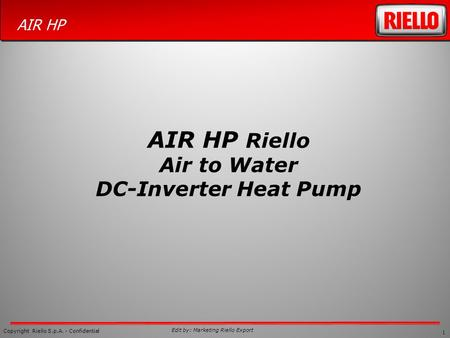 1 Copyright Riello S.p.A. - Confidential AIR HP Edit by: Marketing Riello Export AIR HP Riello Air to Water DC-Inverter Heat Pump.