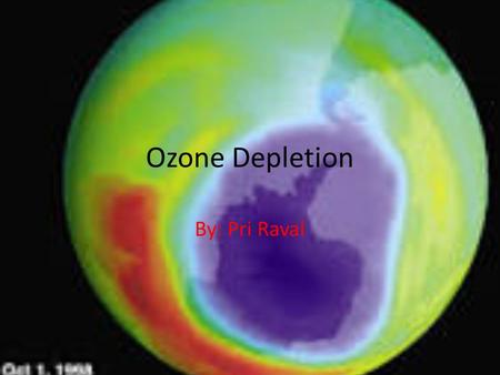 Ozone Depletion By: Pri Raval. The over usage of different man- made chemicals all over the world is now effecting the ozone layer, one of the last defenses.