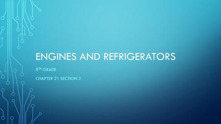 ENGINES AND REFRIGERATORS 8 TH GRADE CHAPTER 21 SECTION 3.