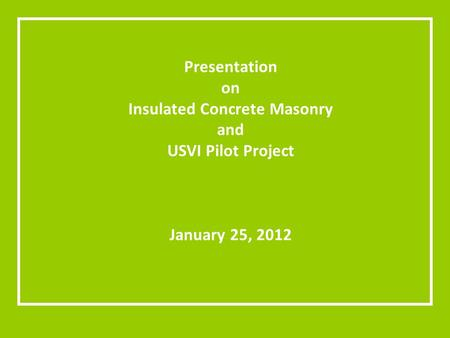 Presentation on Insulated Concrete Masonry and USVI Pilot Project January 25, 2012.