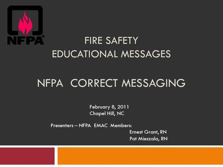 FIRE SAFETY EDUCATIONAL MESSAGES NFPA CORRECT MESSAGING February 8, 2011 Chapel Hill, NC Presenters – NFPA EMAC Members: Ernest Grant, RN Pat Mieszala,