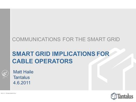 © 2010-11 Tantalus Systems Corp. COMMUNICATIONS FOR THE SMART GRID SMART GRID IMPLICATIONS FOR CABLE OPERATORS Matt Haile Tantalus 4.6.2011.