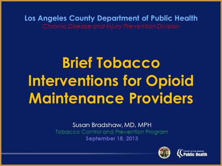 Brief Tobacco Interventions for Opioid Maintenance Providers Susan Bradshaw, MD, MPH Tobacco Control and Prevention Program September 18, 2013 Los Angeles.